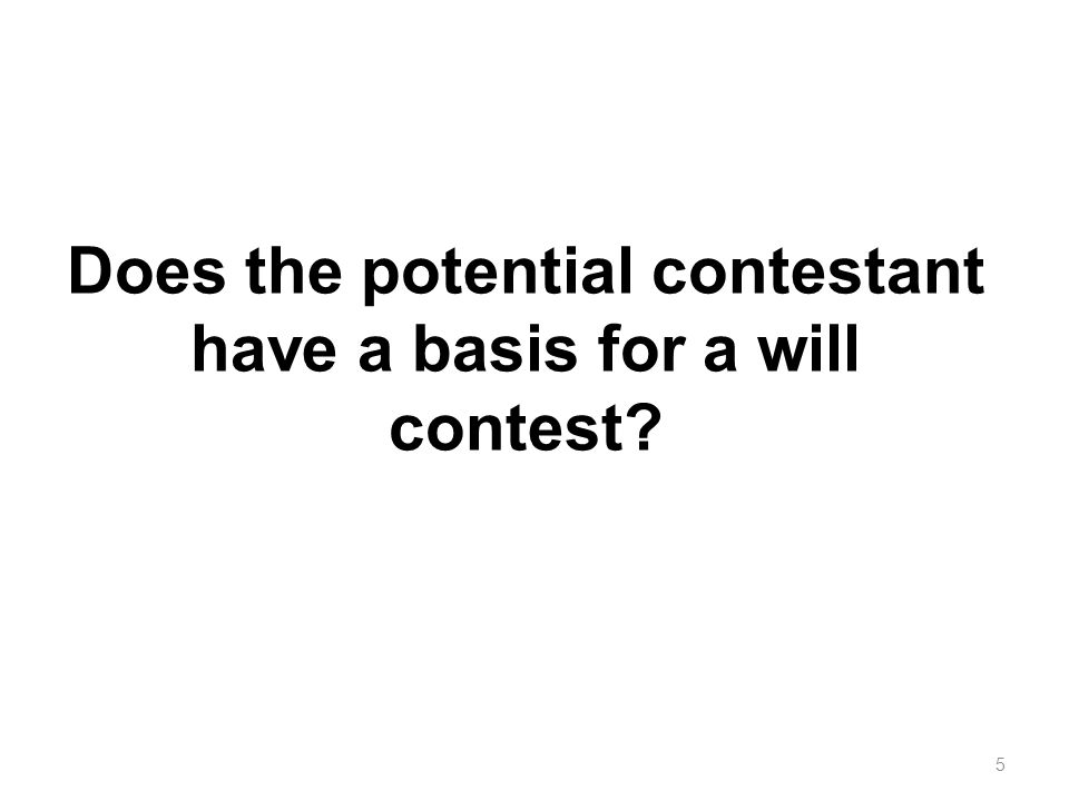 Does the potential contestant have a basis for a will contest