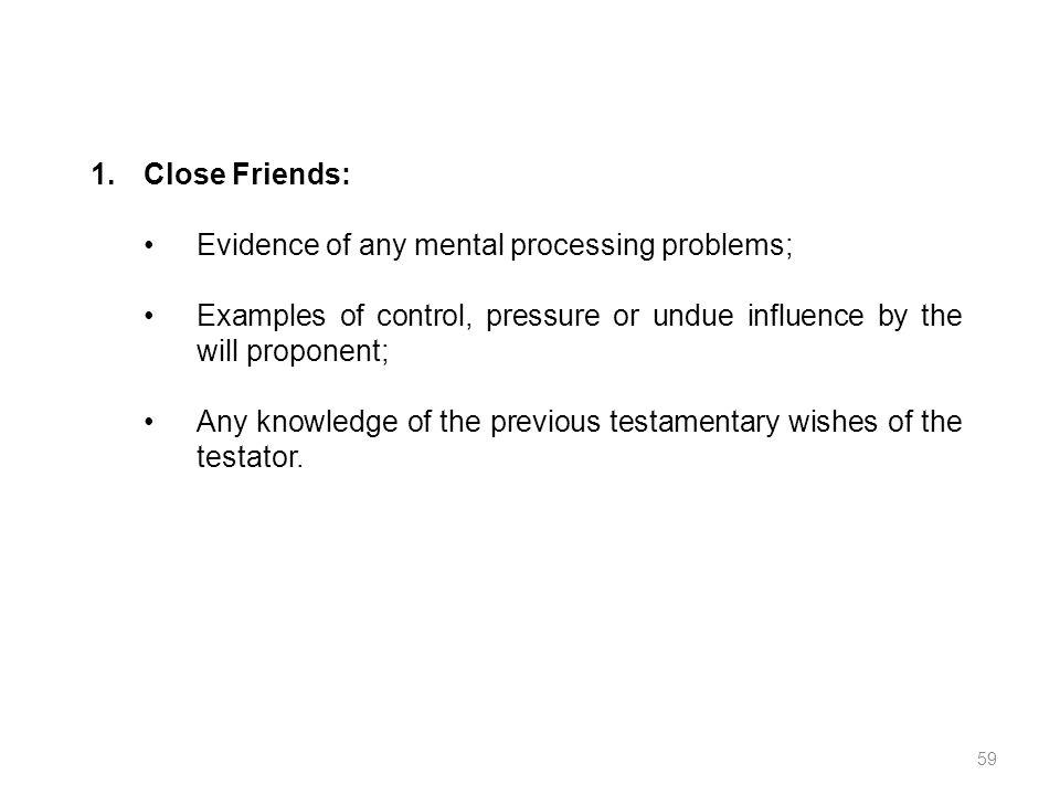 Close Friends: Evidence of any mental processing problems; Examples of control, pressure or undue influence by the will proponent;