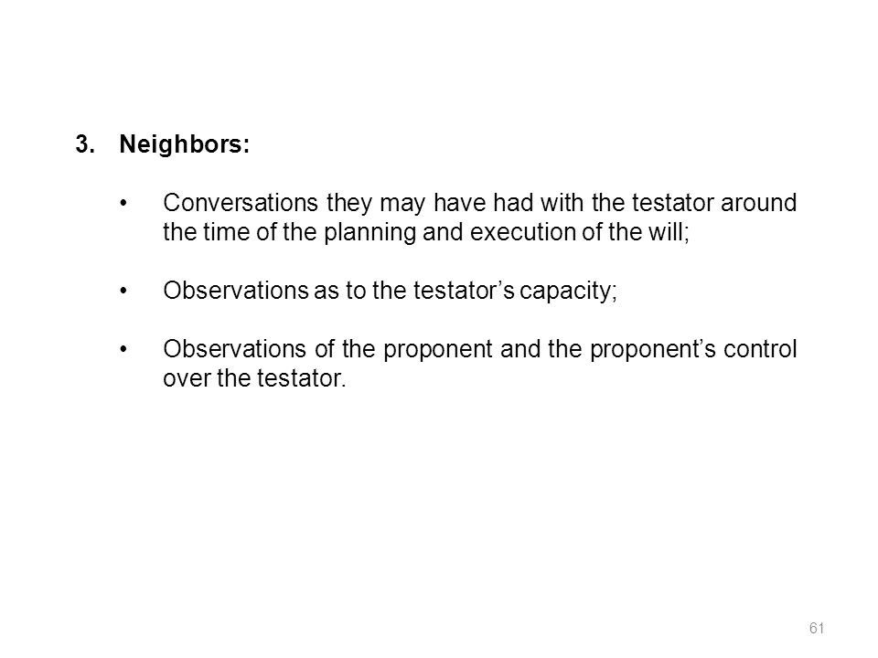 Neighbors: Conversations they may have had with the testator around the time of the planning and execution of the will;