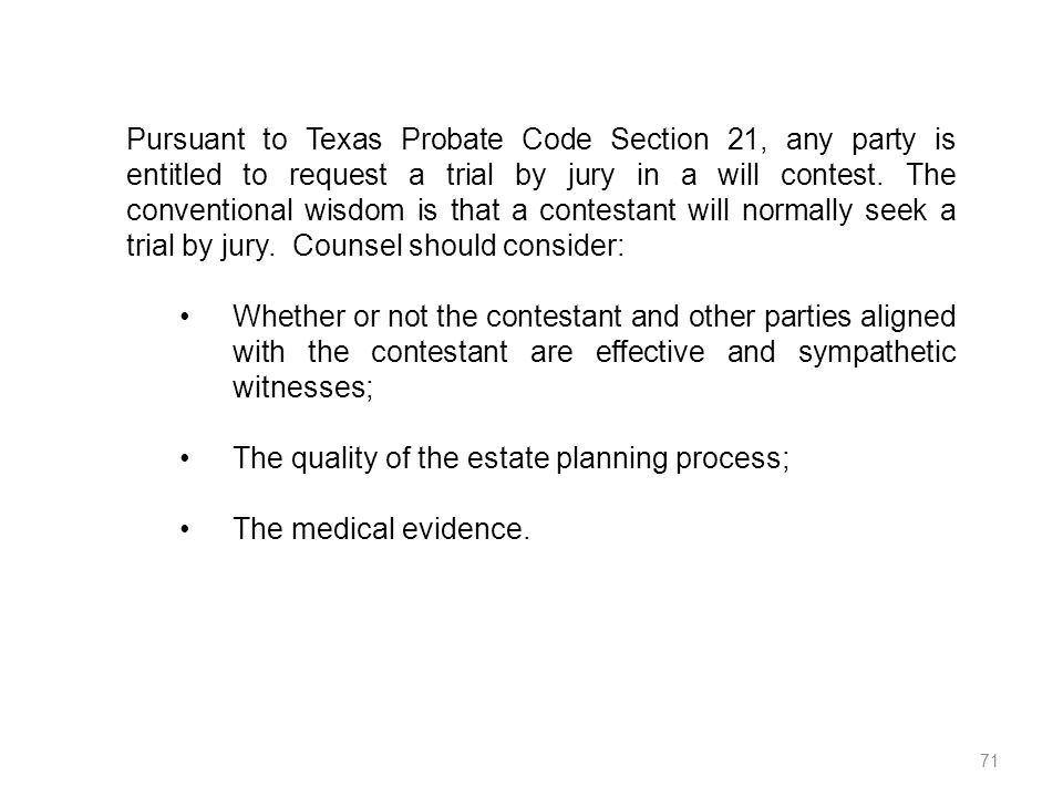 Pursuant to Texas Probate Code Section 21, any party is entitled to request a trial by jury in a will contest. The conventional wisdom is that a contestant will normally seek a trial by jury. Counsel should consider: