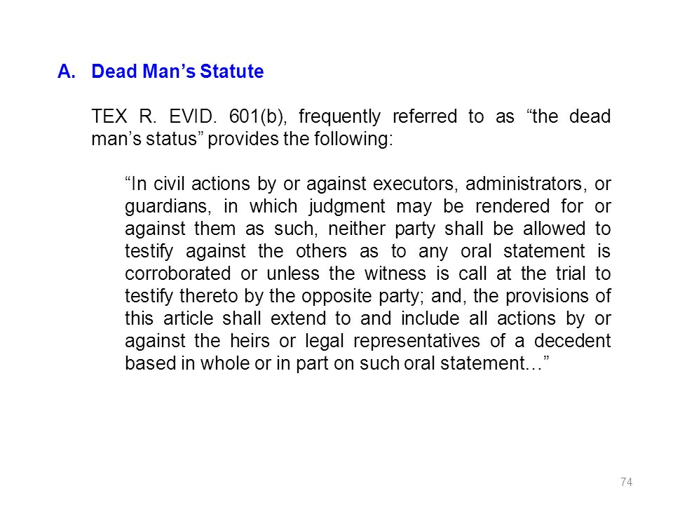 Dead Man's Statute TEX R. EVID. 601(b), frequently referred to as the dead man's status provides the following: