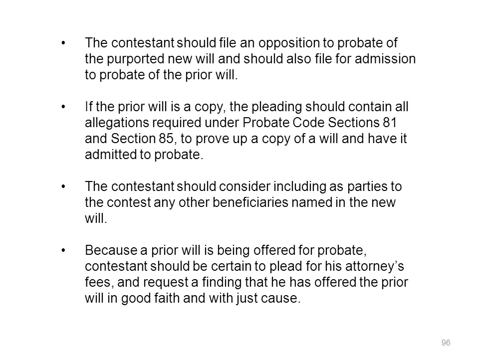 The contestant should file an opposition to probate of the purported new will and should also file for admission to probate of the prior will.
