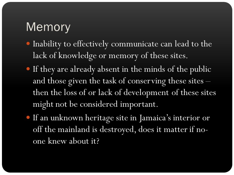 Memory Inability to effectively communicate can lead to the lack of knowledge or memory of these sites.