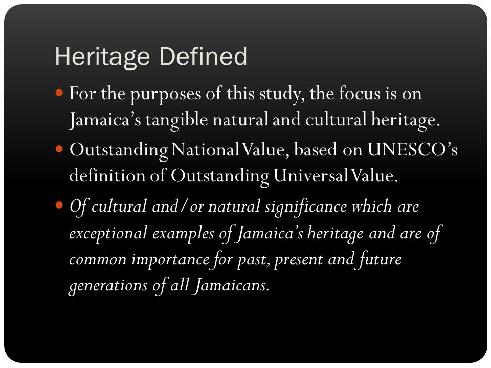 Heritage Defined For the purposes of this study, the focus is on Jamaica's tangible natural and cultural heritage.