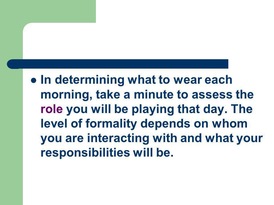 In determining what to wear each morning, take a minute to assess the role you will be playing that day.