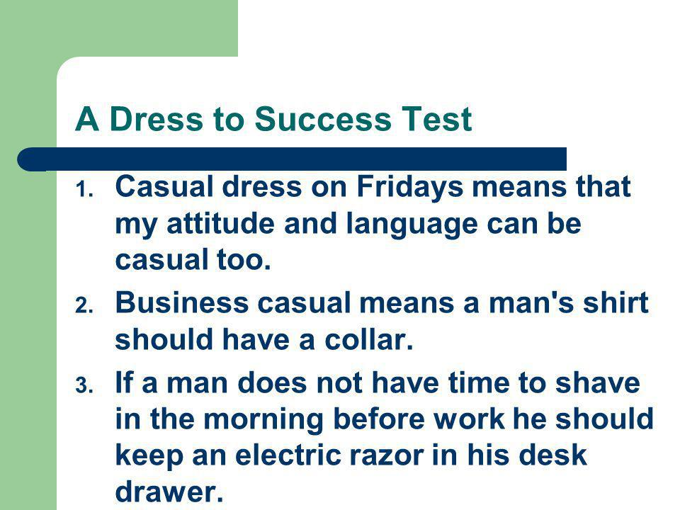 A Dress to Success Test Casual dress on Fridays means that my attitude and language can be casual too.
