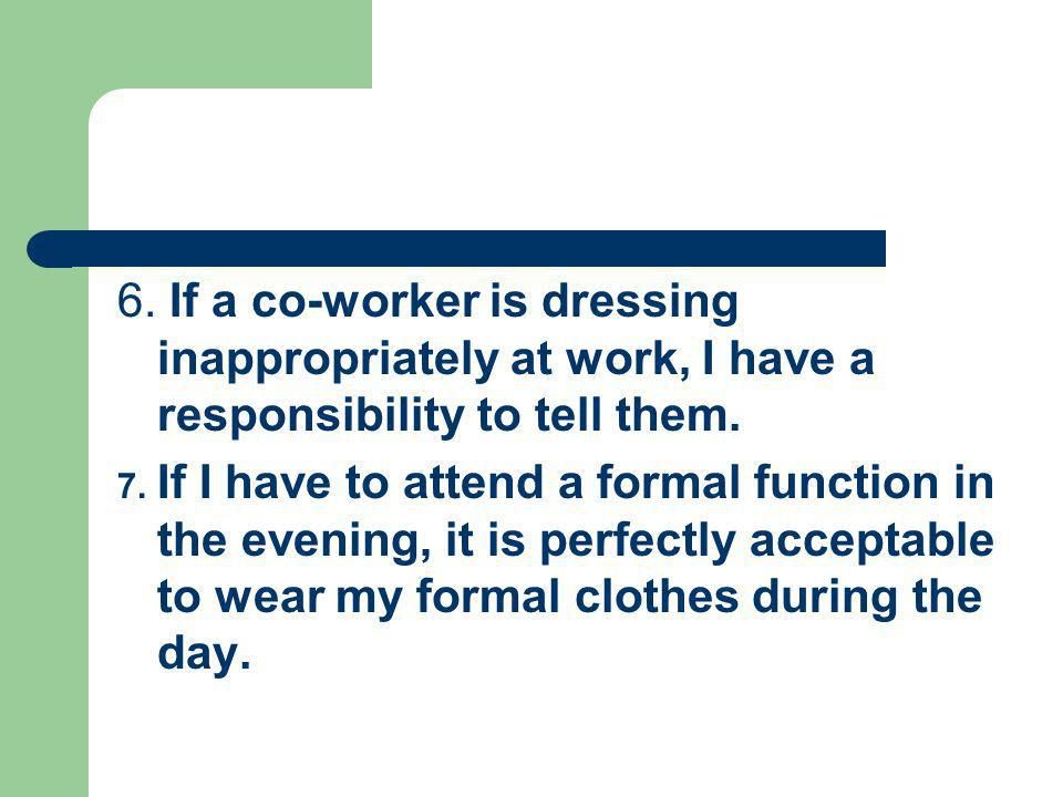 6. If a co-worker is dressing inappropriately at work, I have a responsibility to tell them.