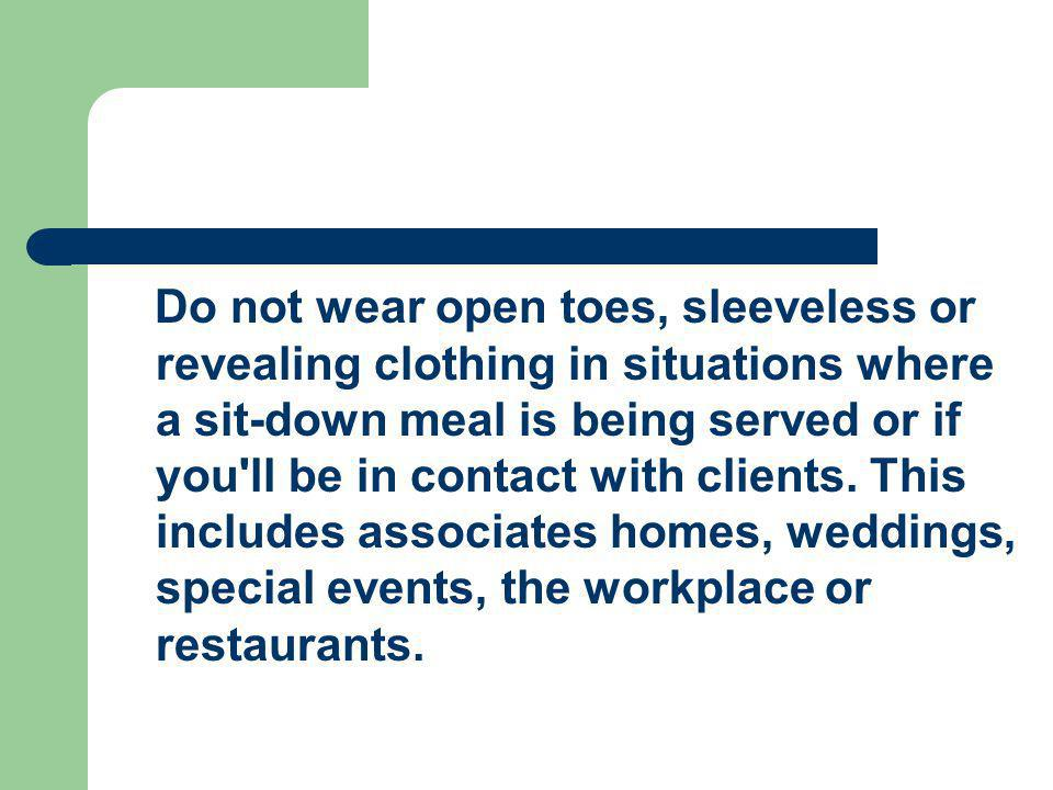 Do not wear open toes, sleeveless or revealing clothing in situations where a sit-down meal is being served or if you ll be in contact with clients.