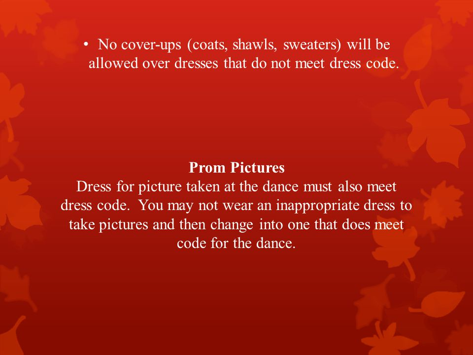 No cover-ups (coats, shawls, sweaters) will be allowed over dresses that do not meet dress code.