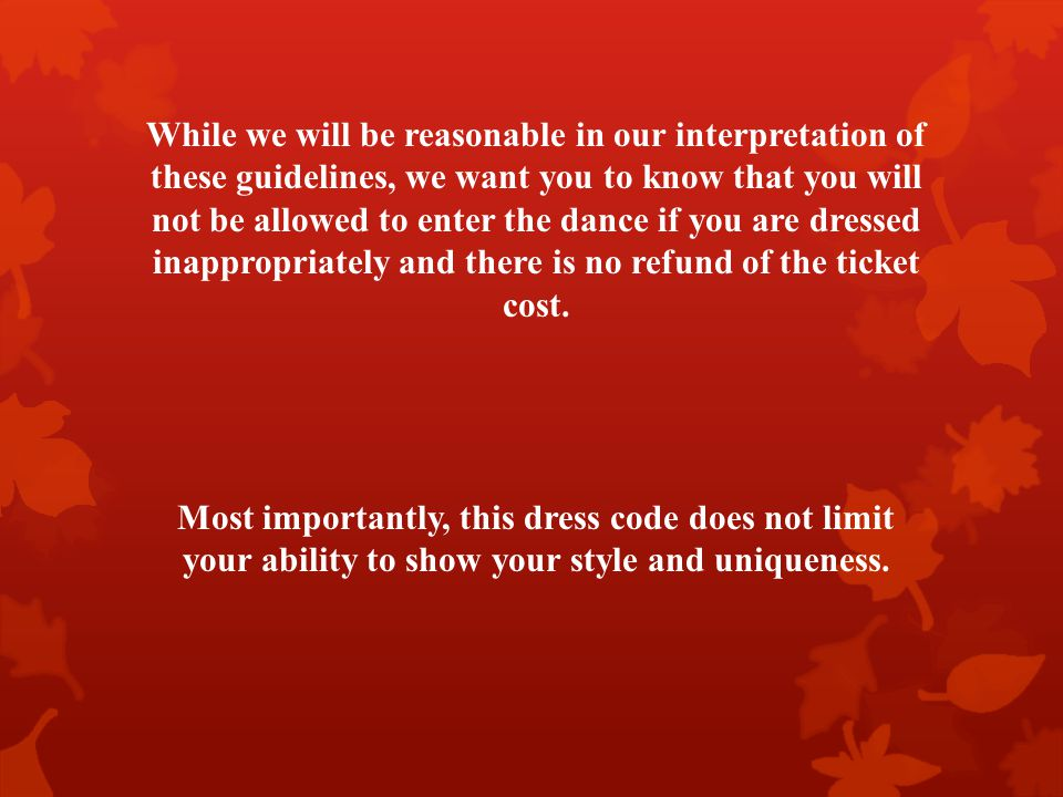 While we will be reasonable in our interpretation of these guidelines, we want you to know that you will not be allowed to enter the dance if you are dressed inappropriately and there is no refund of the ticket cost.