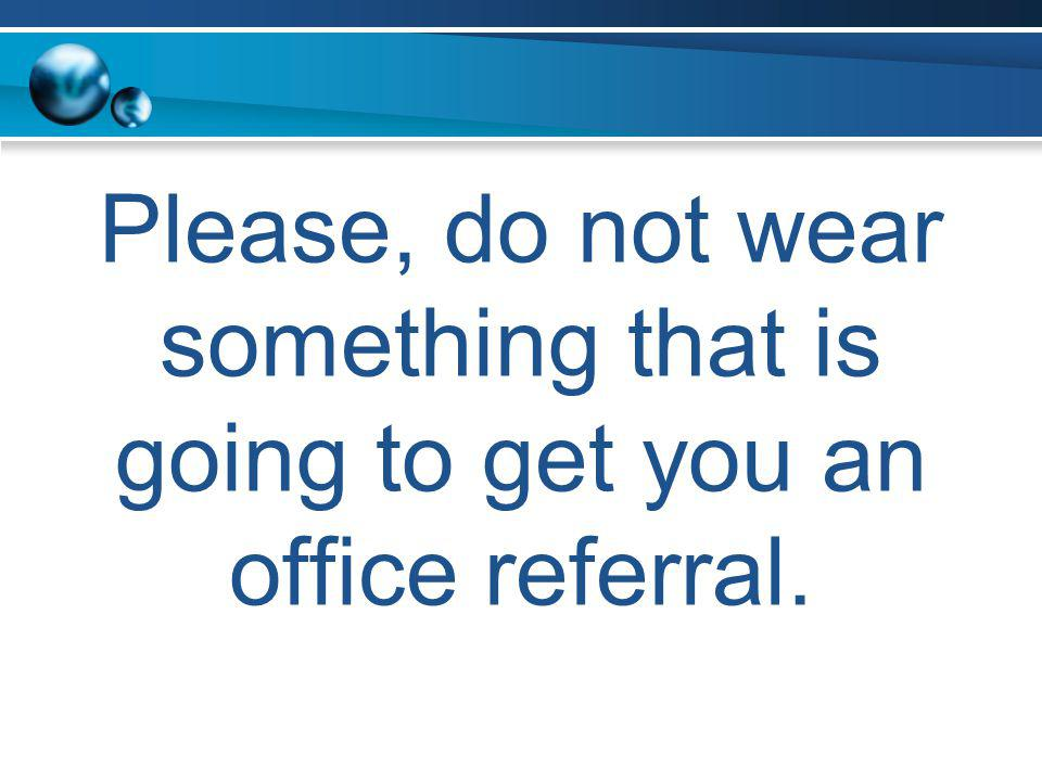 Please, do not wear something that is going to get you an office referral.