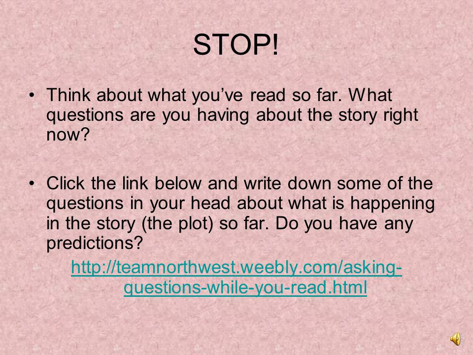 STOP! Think about what you've read so far. What questions are you having about the story right now