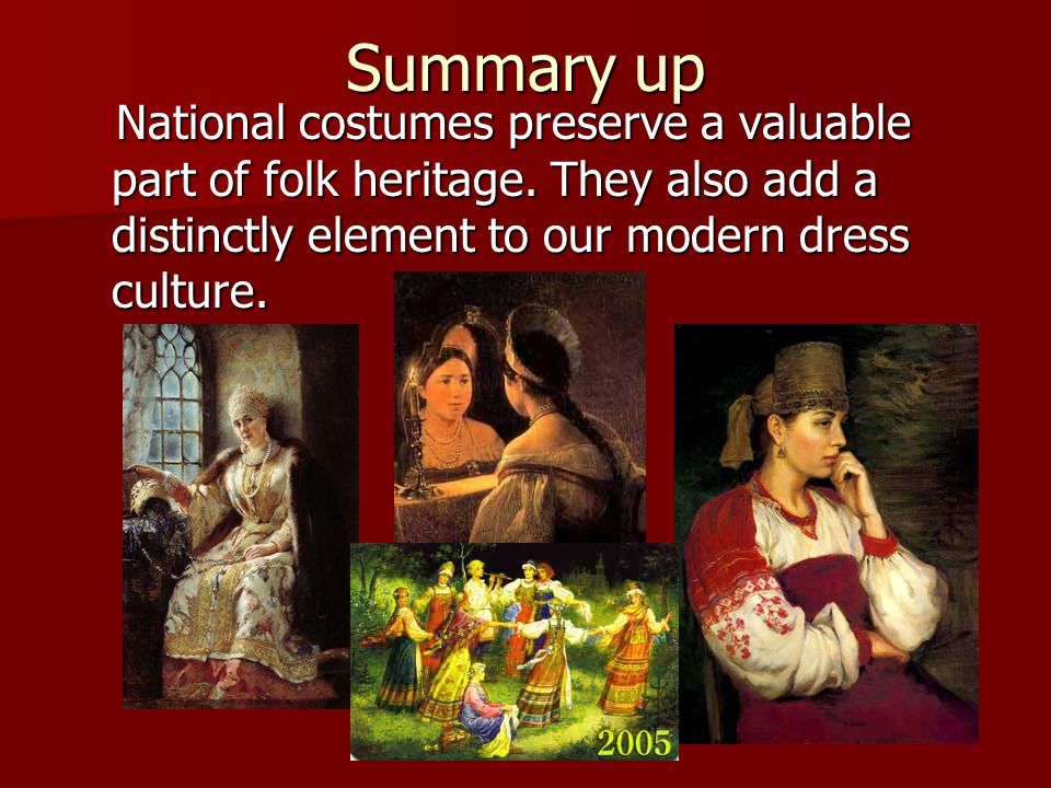 Summary up National costumes preserve a valuable part of folk heritage.
