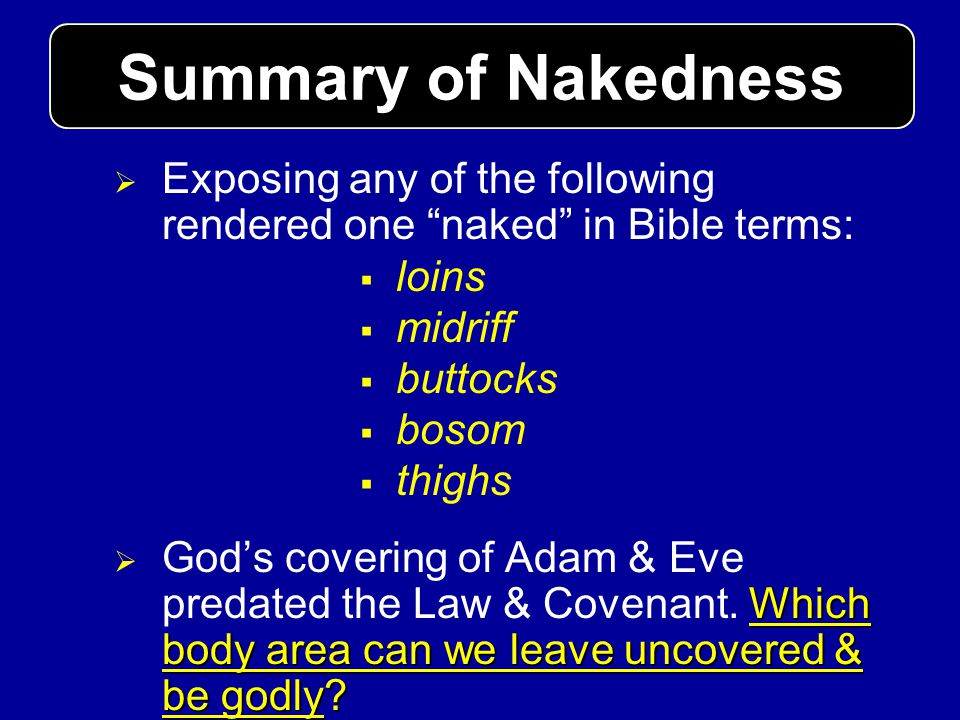 Summary of Nakedness Exposing any of the following rendered one naked in Bible terms: loins. midriff.