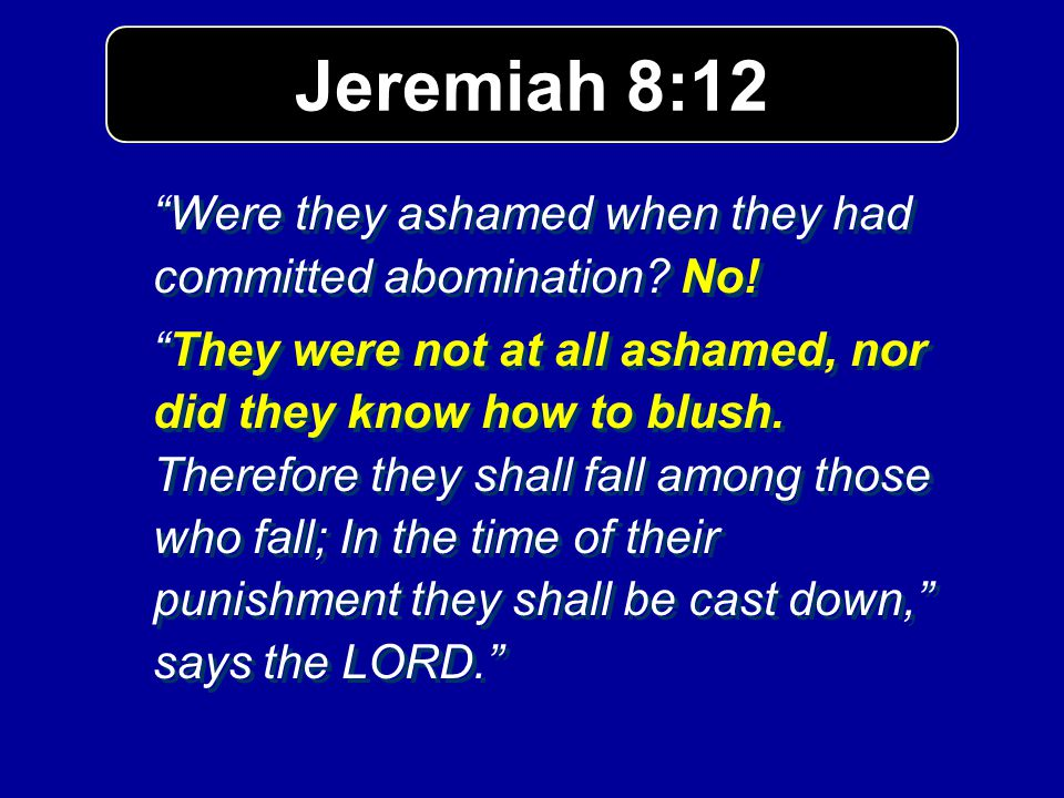 Jeremiah 8:12 Were they ashamed when they had committed abomination No!