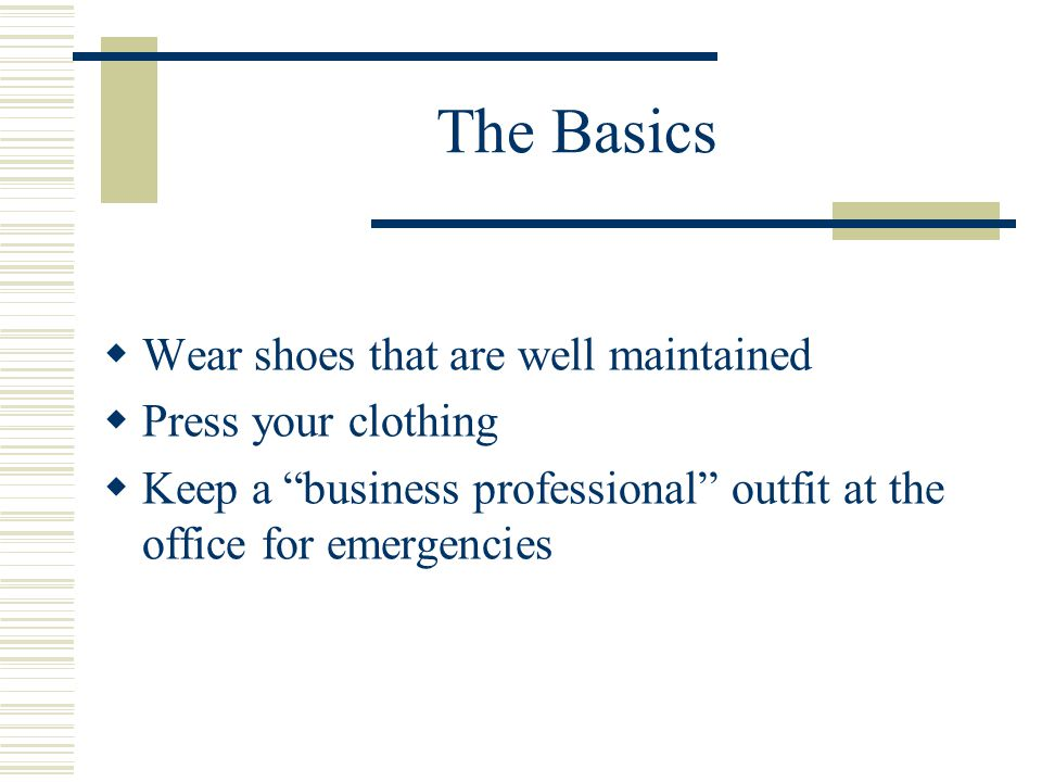 The Basics Wear shoes that are well maintained Press your clothing