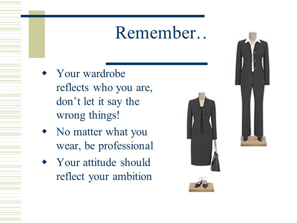 Remember… Your wardrobe reflects who you are, don't let it say the wrong things! No matter what you wear, be professional.