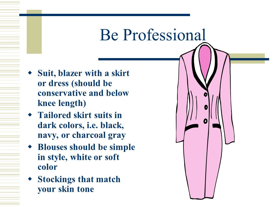 Be Professional Suit, blazer with a skirt or dress (should be conservative and below knee length)