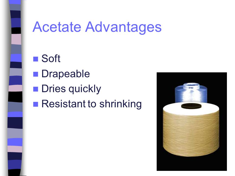 Acetate Advantages Soft Drapeable Dries quickly Resistant to shrinking