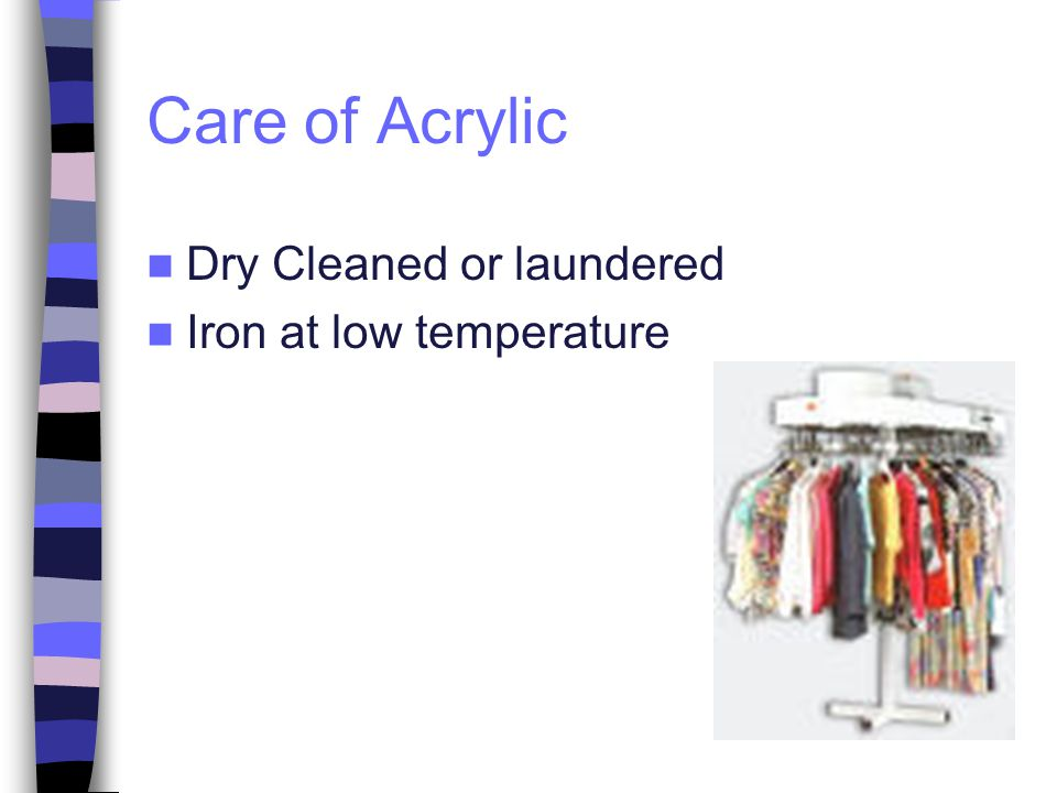 Care of Acrylic Dry Cleaned or laundered Iron at low temperature