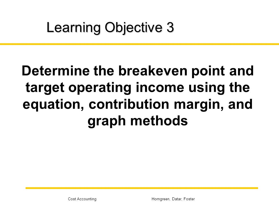 Learning Objective 3 Determine the breakeven point and target operating income using the equation, contribution margin, and graph methods.