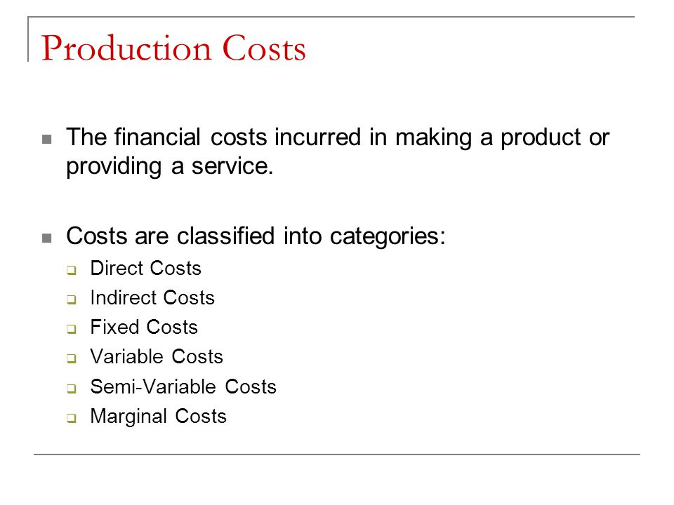 Production Costs The financial costs incurred in making a product or providing a service. Costs are classified into categories: