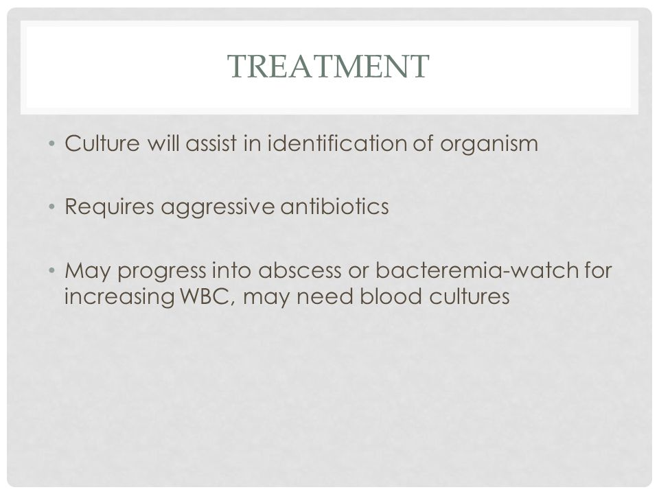 Treatment Culture will assist in identification of organism