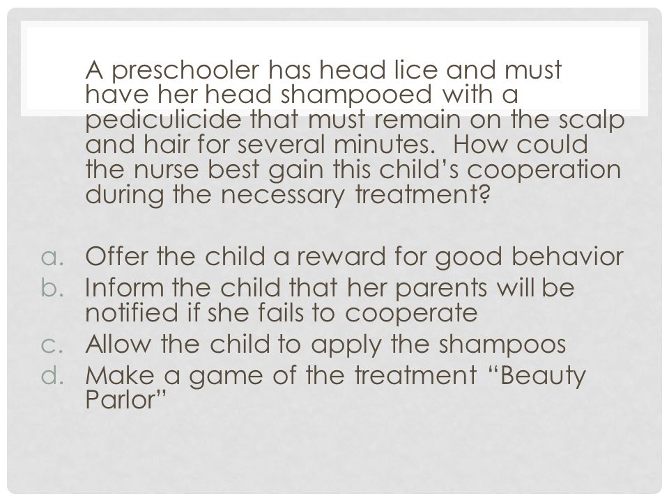 A preschooler has head lice and must have her head shampooed with a pediculicide that must remain on the scalp and hair for several minutes. How could the nurse best gain this child's cooperation during the necessary treatment
