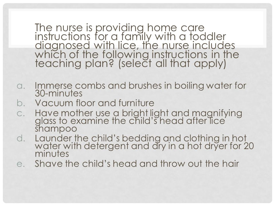 The nurse is providing home care instructions for a family with a toddler diagnosed with lice, the nurse includes which of the following instructions in the teaching plan (select all that apply)
