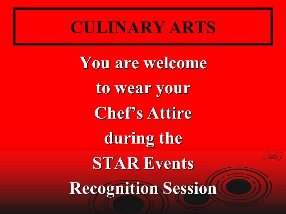 CULINARY ARTS You are welcome to wear your Chef's Attire during the STAR Events Recognition Session