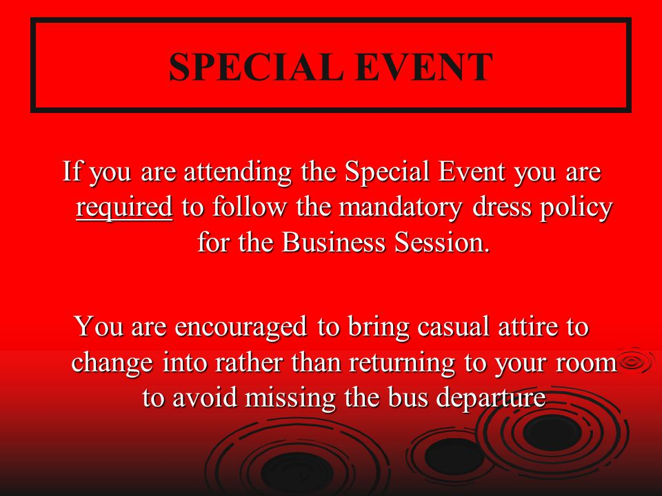 SPECIAL EVENT If you are attending the Special Event you are required to follow the mandatory dress policy for the Business Session.