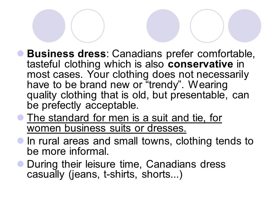 Business dress: Canadians prefer comfortable, tasteful clothing which is also conservative in most cases. Your clothing does not necessarily have to be brand new or trendy . Wearing quality clothing that is old, but presentable, can be prefectly acceptable.