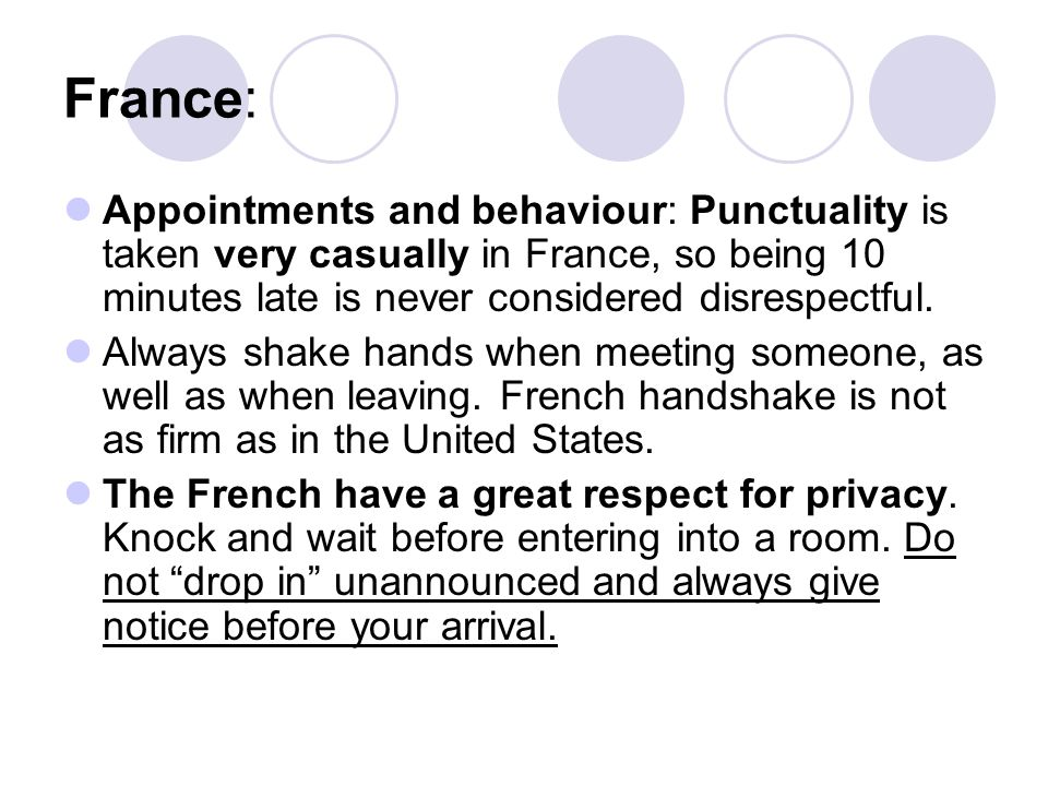 France: Appointments and behaviour: Punctuality is taken very casually in France, so being 10 minutes late is never considered disrespectful.