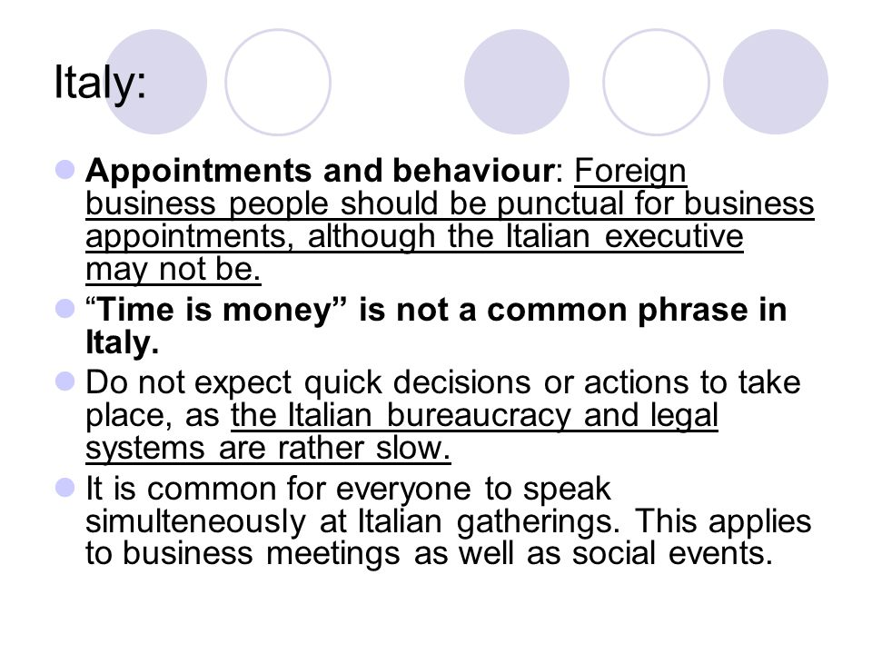 Italy: Appointments and behaviour: Foreign business people should be punctual for business appointments, although the Italian executive may not be.