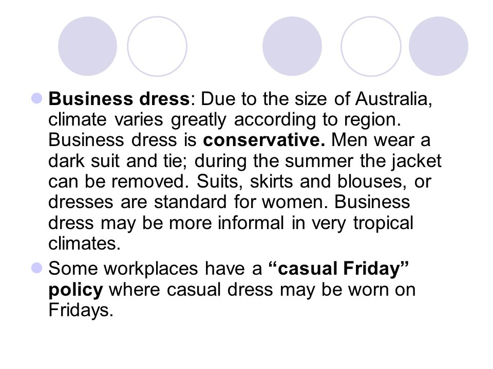 Business dress: Due to the size of Australia, climate varies greatly according to region. Business dress is conservative. Men wear a dark suit and tie; during the summer the jacket can be removed. Suits, skirts and blouses, or dresses are standard for women. Business dress may be more informal in very tropical climates.