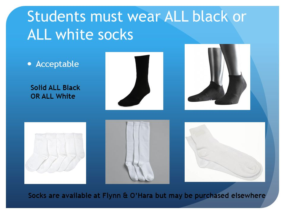 Students must wear ALL black or ALL white socks