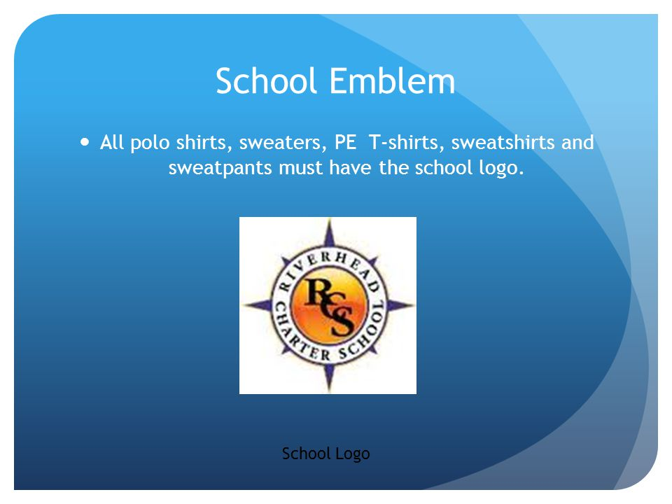 School Emblem All polo shirts, sweaters, PE T-shirts, sweatshirts and sweatpants must have the school logo.