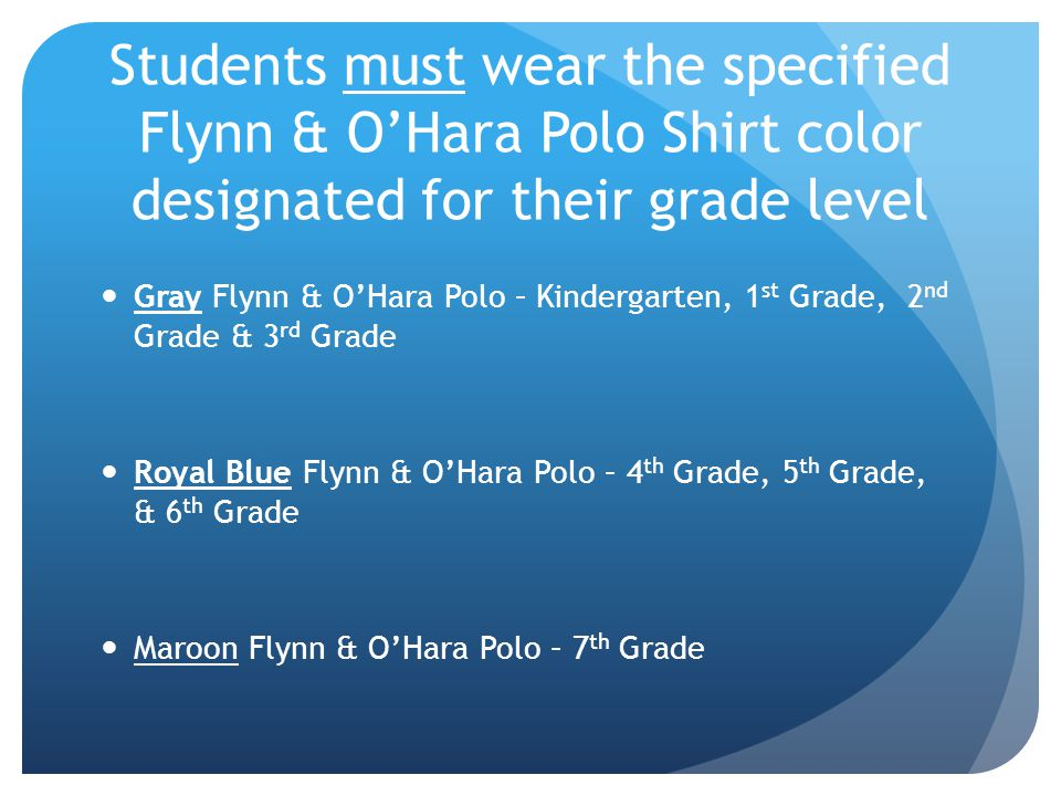 Students must wear the specified Flynn & O'Hara Polo Shirt color designated for their grade level