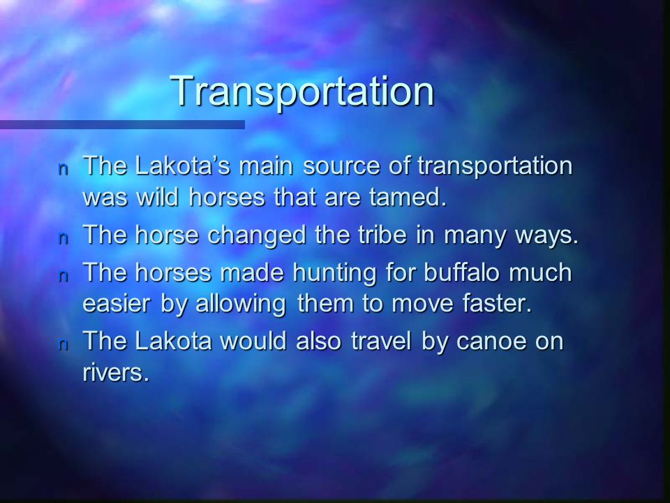 Transportation The Lakota's main source of transportation was wild horses that are tamed. The horse changed the tribe in many ways.