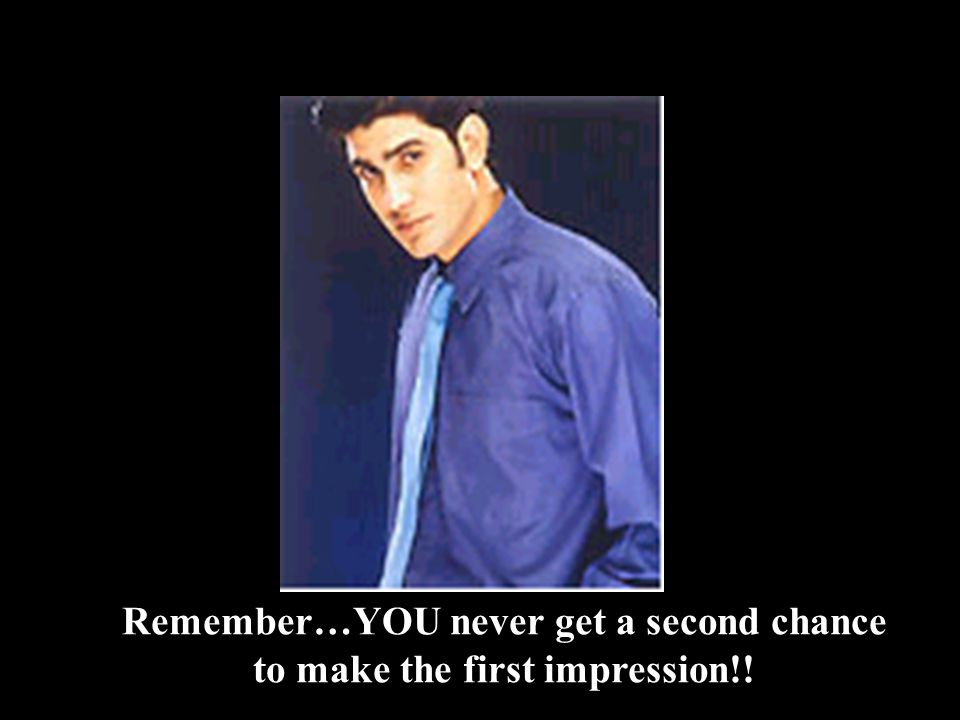 Remember…YOU never get a second chance to make the first impression!!