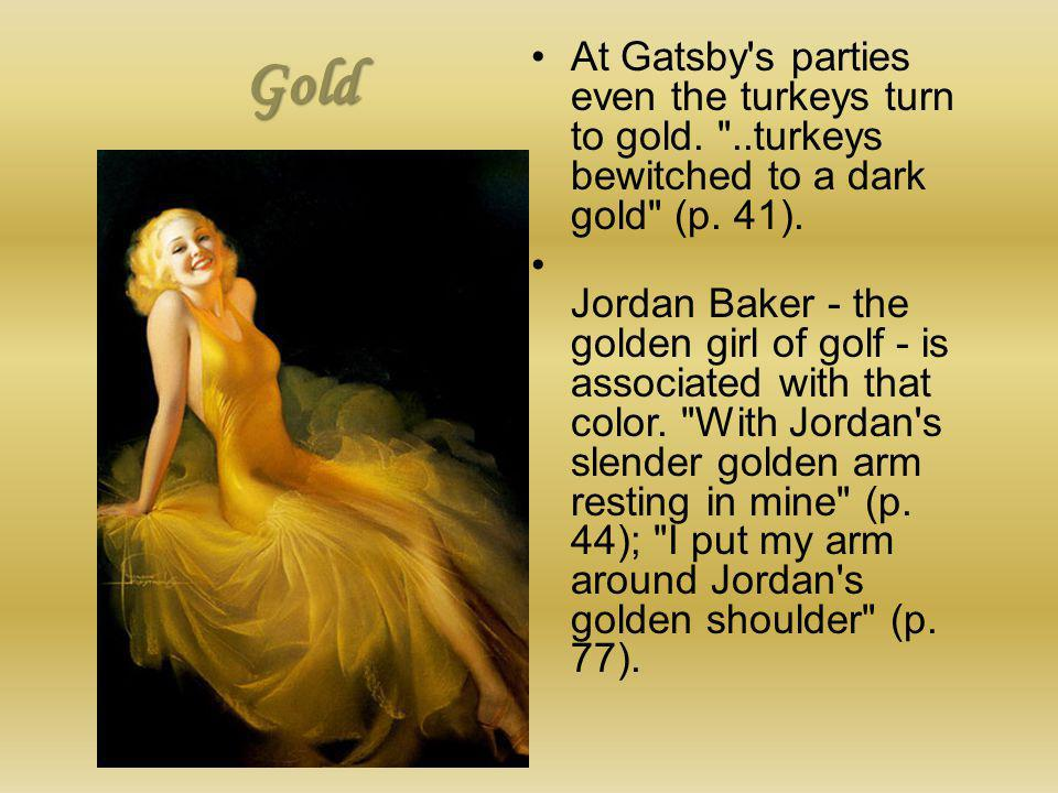 Gold At Gatsby s parties even the turkeys turn to gold. ..turkeys bewitched to a dark gold (p. 41).