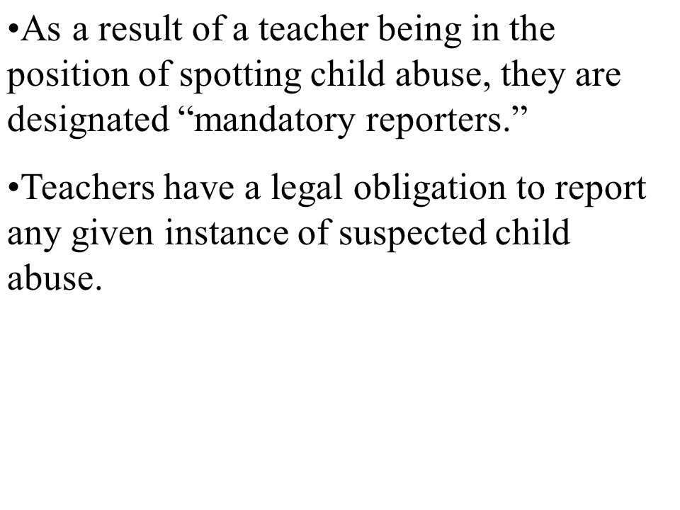 As a result of a teacher being in the position of spotting child abuse, they are designated mandatory reporters.