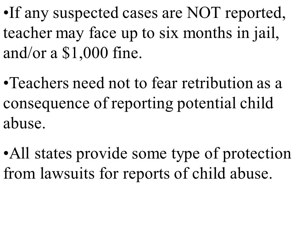 If any suspected cases are NOT reported, teacher may face up to six months in jail, and/or a $1,000 fine.