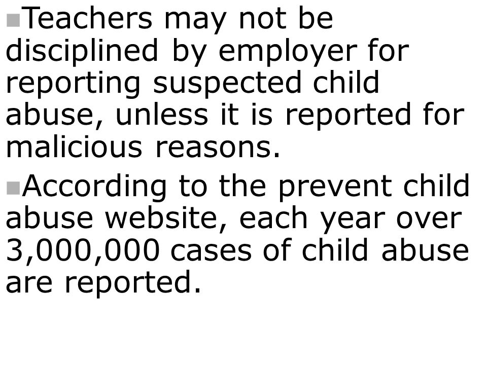 Teachers may not be disciplined by employer for reporting suspected child abuse, unless it is reported for malicious reasons.