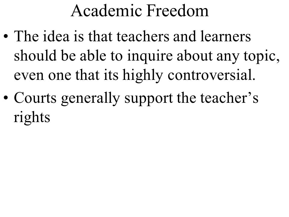 Academic Freedom The idea is that teachers and learners should be able to inquire about any topic, even one that its highly controversial.