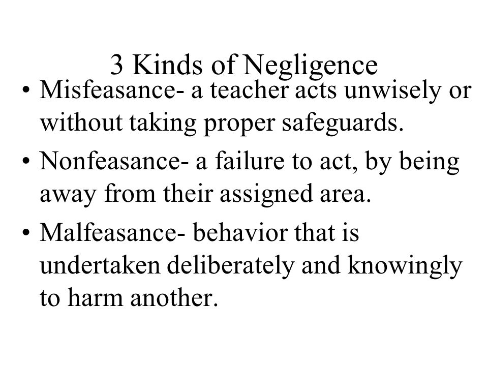 3 Kinds of Negligence Misfeasance- a teacher acts unwisely or without taking proper safeguards.
