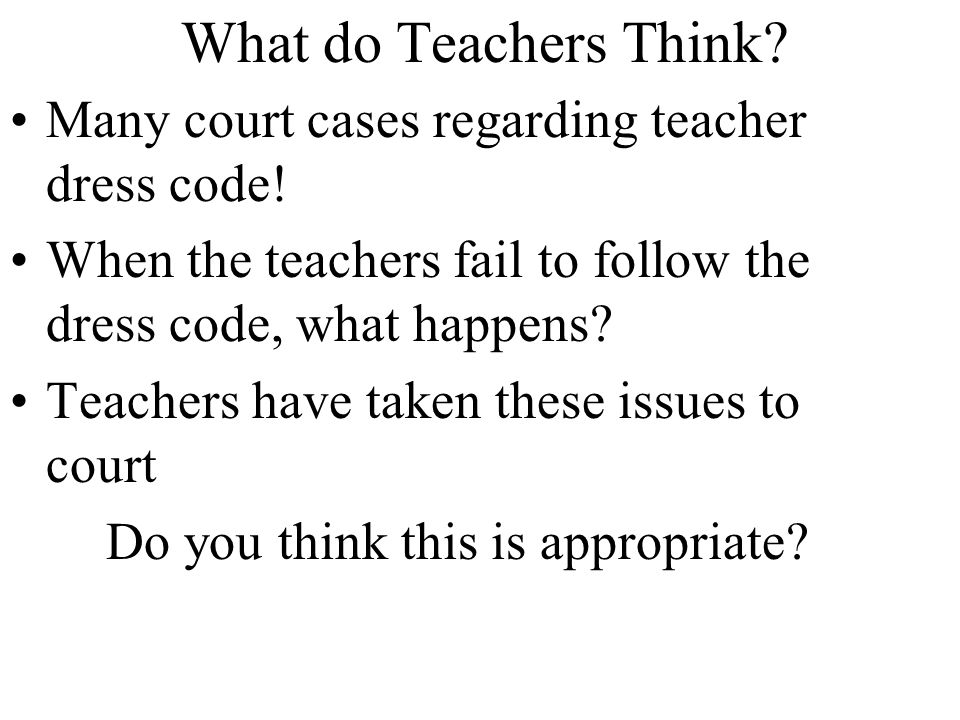 What do Teachers Think Many court cases regarding teacher dress code!