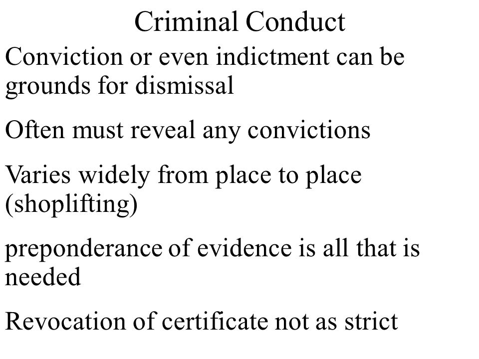 Criminal Conduct Conviction or even indictment can be grounds for dismissal. Often must reveal any convictions.