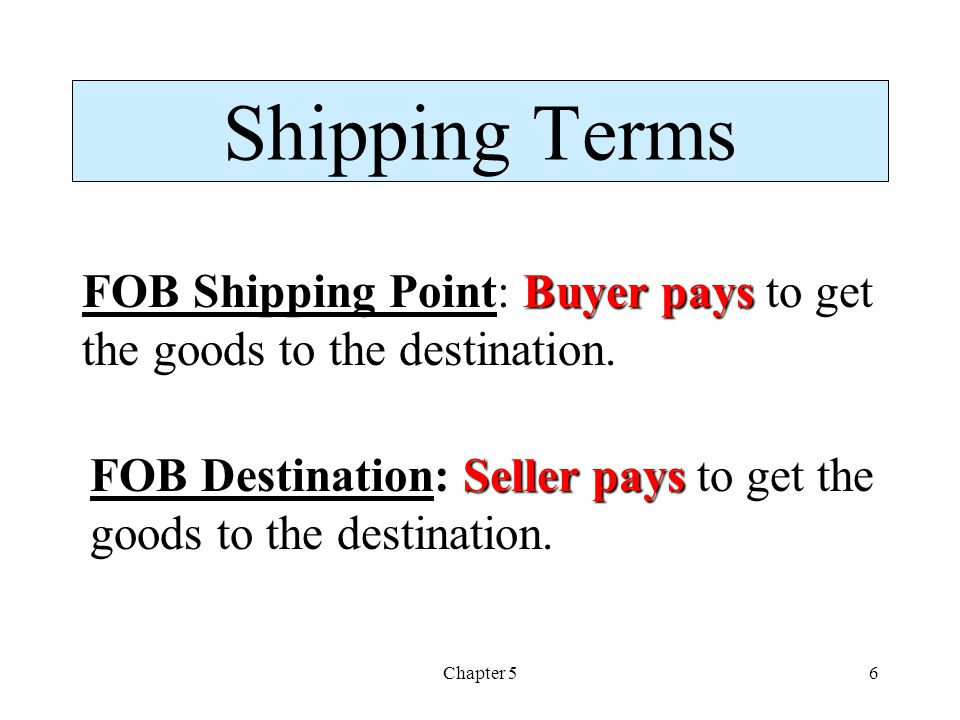 Shipping Terms FOB Shipping Point: Buyer pays to get the goods to the destination. FOB Destination: Seller pays to get the goods to the destination.