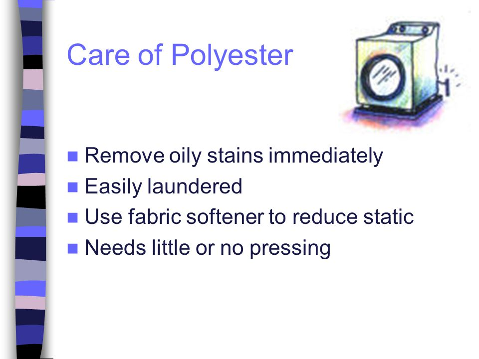 Care of Polyester Remove oily stains immediately Easily laundered